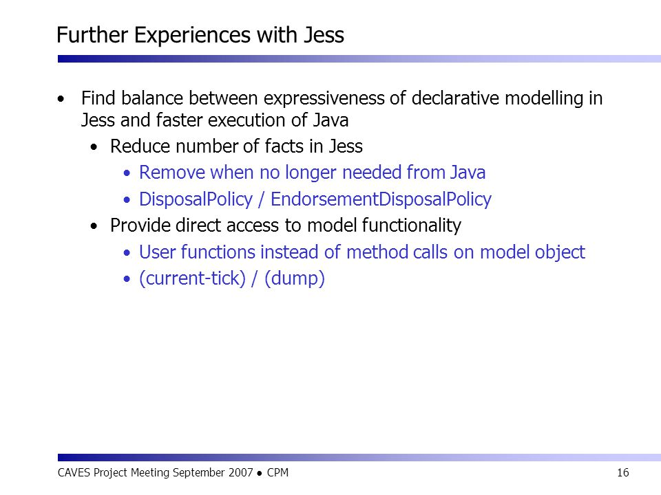 CAVES Project Meeting September 2007 ● CPM16 Further Experiences with Jess Find balance between expressiveness of declarative modelling in Jess and faster execution of Java Reduce number of facts in Jess Remove when no longer needed from Java DisposalPolicy / EndorsementDisposalPolicy Provide direct access to model functionality User functions instead of method calls on model object (current-tick) / (dump)