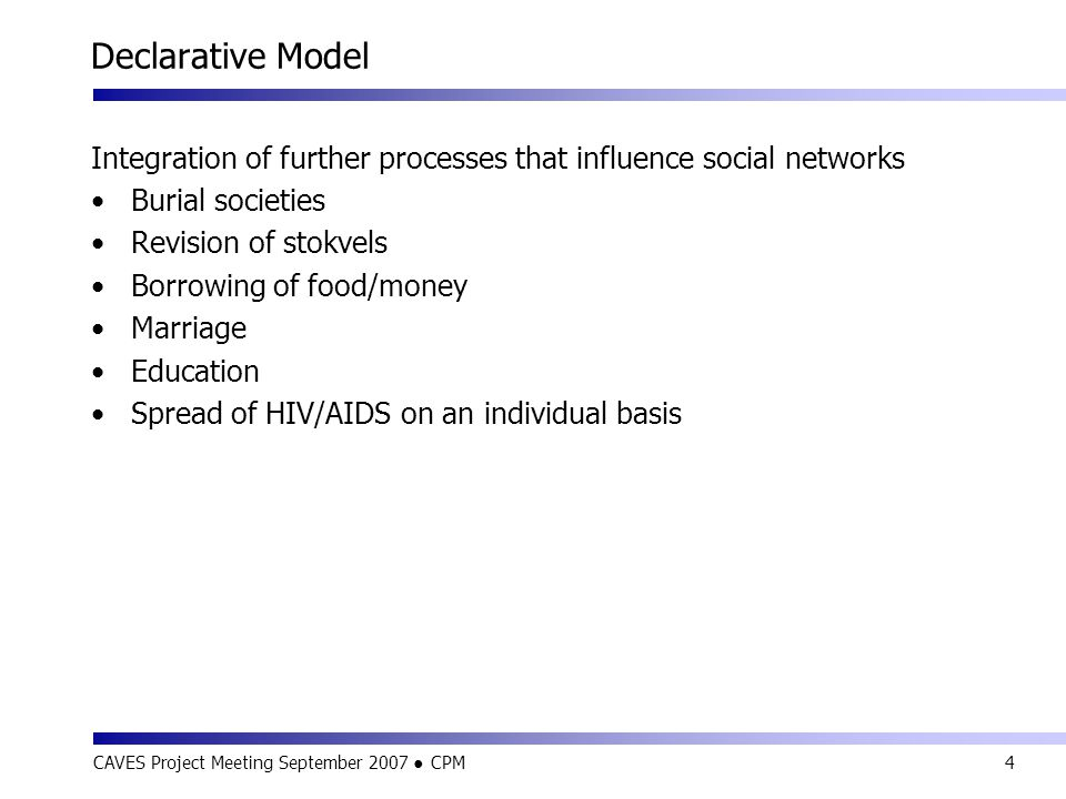CAVES Project Meeting September 2007 ● CPM4 Declarative Model Integration of further processes that influence social networks Burial societies Revision of stokvels Borrowing of food/money Marriage Education Spread of HIV/AIDS on an individual basis