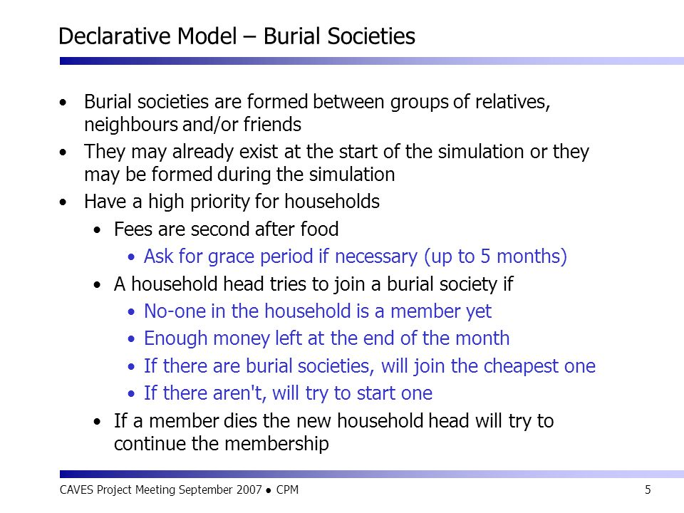 CAVES Project Meeting September 2007 ● CPM5 Declarative Model – Burial Societies Burial societies are formed between groups of relatives, neighbours and/or friends They may already exist at the start of the simulation or they may be formed during the simulation Have a high priority for households Fees are second after food Ask for grace period if necessary (up to 5 months) A household head tries to join a burial society if No-one in the household is a member yet Enough money left at the end of the month If there are burial societies, will join the cheapest one If there aren t, will try to start one If a member dies the new household head will try to continue the membership