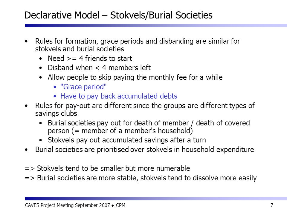 CAVES Project Meeting September 2007 ● CPM7 Declarative Model – Stokvels/Burial Societies Rules for formation, grace periods and disbanding are simila