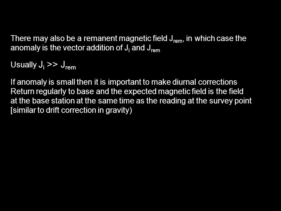 There may also be a remanent magnetic field J rem, in which case the anomaly is the vector addition of J i and J rem Usually J i >> J rem If anomaly is small then it is important to make diurnal corrections Return regularly to base and the expected magnetic field is the field at the base station at the same time as the reading at the survey point [similar to drift correction in gravity)