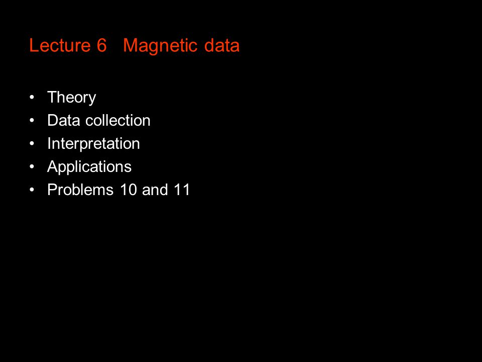 Lecture 6 Magnetic data Theory Data collection Interpretation Applications Problems 10 and 11