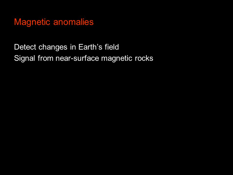 Magnetic anomalies Detect changes in Earth's field Signal from near-surface magnetic rocks