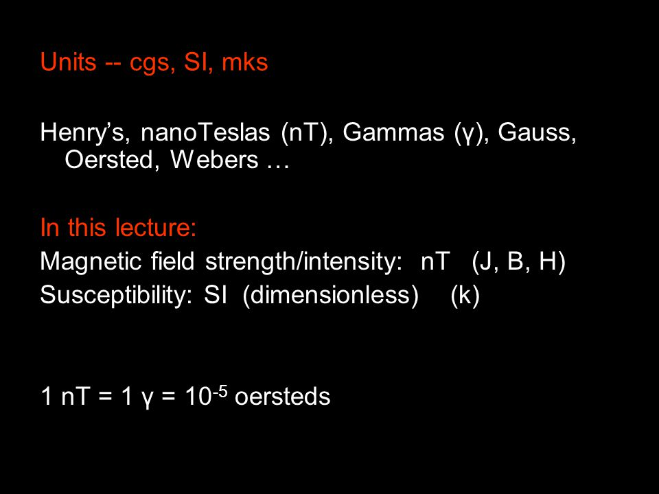 Units -- cgs, SI, mks Henry's, nanoTeslas (nT), Gammas (γ), Gauss, Oersted, Webers … In this lecture: Magnetic field strength/intensity: nT (J, B, H) Susceptibility: SI (dimensionless) (k) 1 nT = 1 γ = 10 -5 oersteds