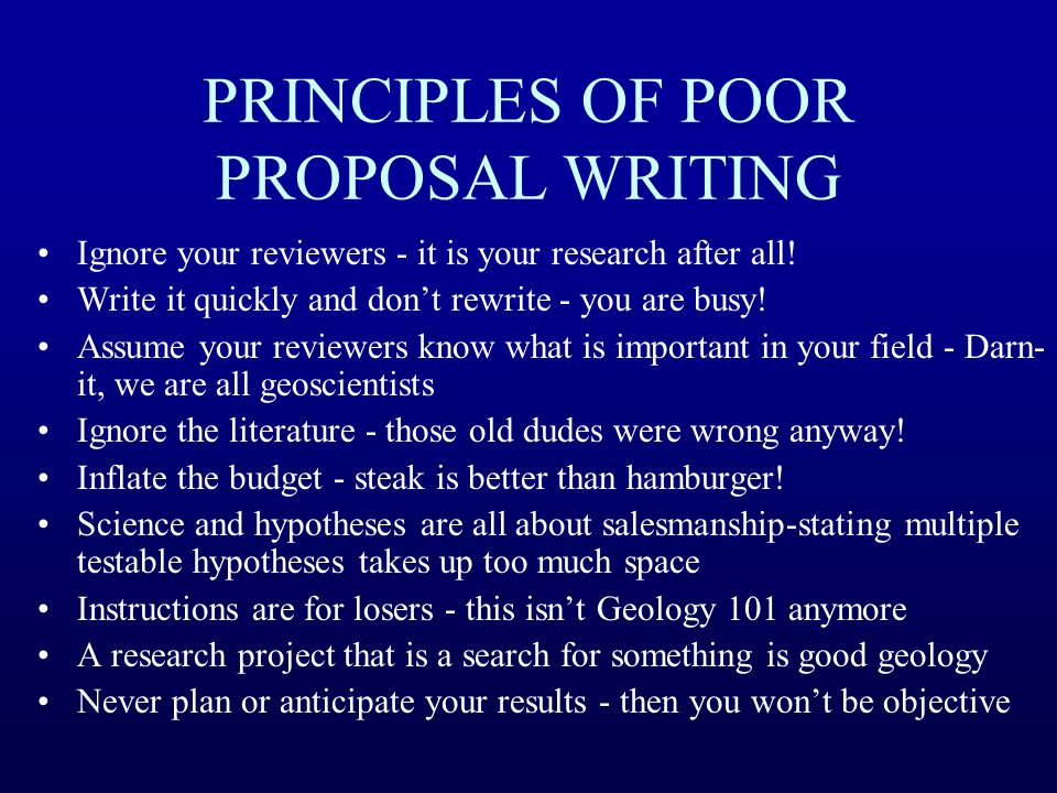 PRINCIPLES OF POOR PROPOSAL WRITING Ignore your reviewers - it is your research after all! Write it quickly and don't rewrite - you are busy! Assume y