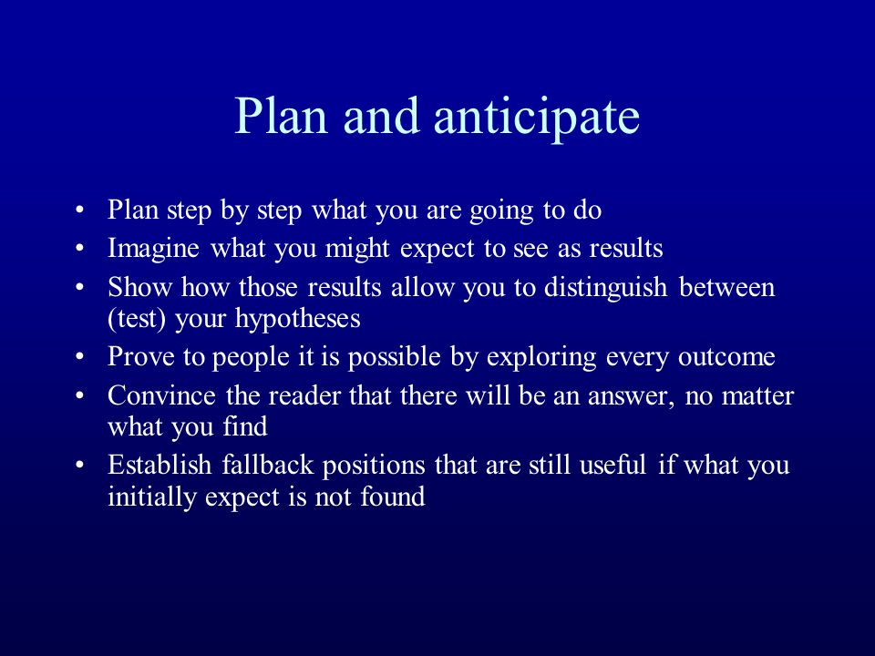 Plan and anticipate Plan step by step what you are going to do Imagine what you might expect to see as results Show how those results allow you to dis