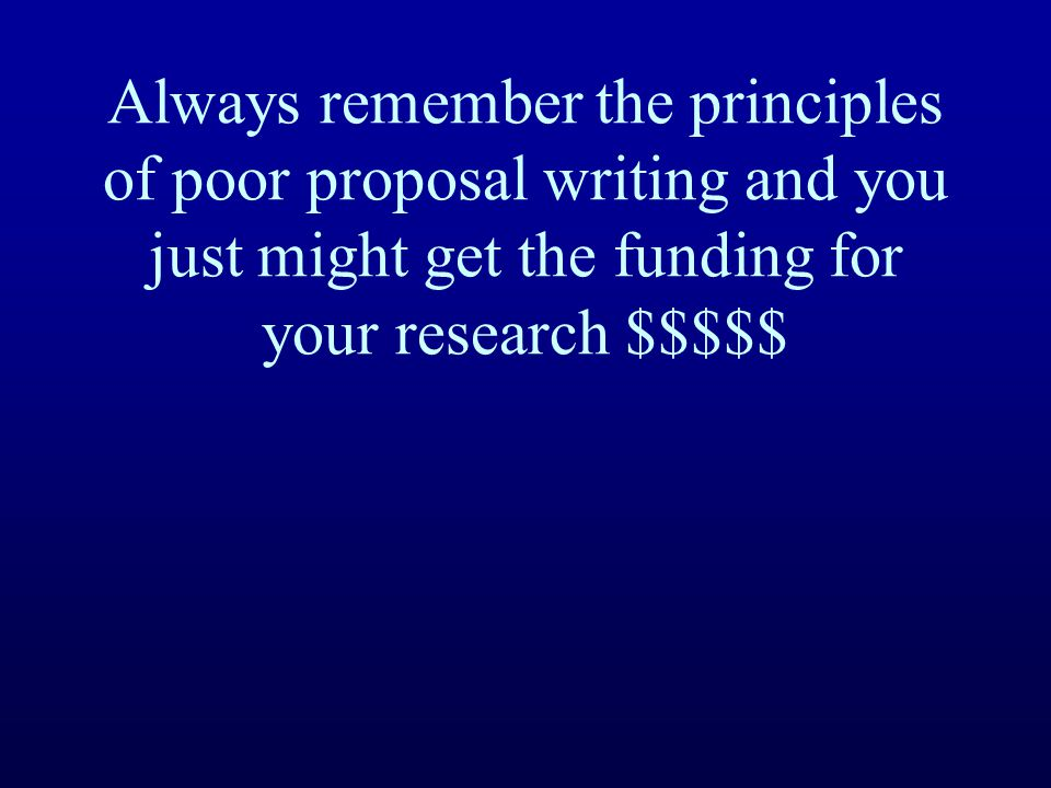 Always remember the principles of poor proposal writing and you just might get the funding for your research $$$$$