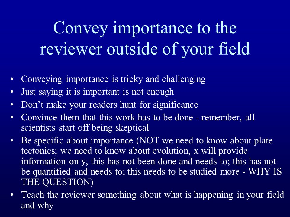 Convey importance to the reviewer outside of your field Conveying importance is tricky and challenging Just saying it is important is not enough Don't make your readers hunt for significance Convince them that this work has to be done - remember, all scientists start off being skeptical Be specific about importance (NOT we need to know about plate tectonics; we need to know about evolution, x will provide information on y, this has not been done and needs to; this has not be quantified and needs to; this needs to be studied more - WHY IS THE QUESTION) Teach the reviewer something about what is happening in your field and why