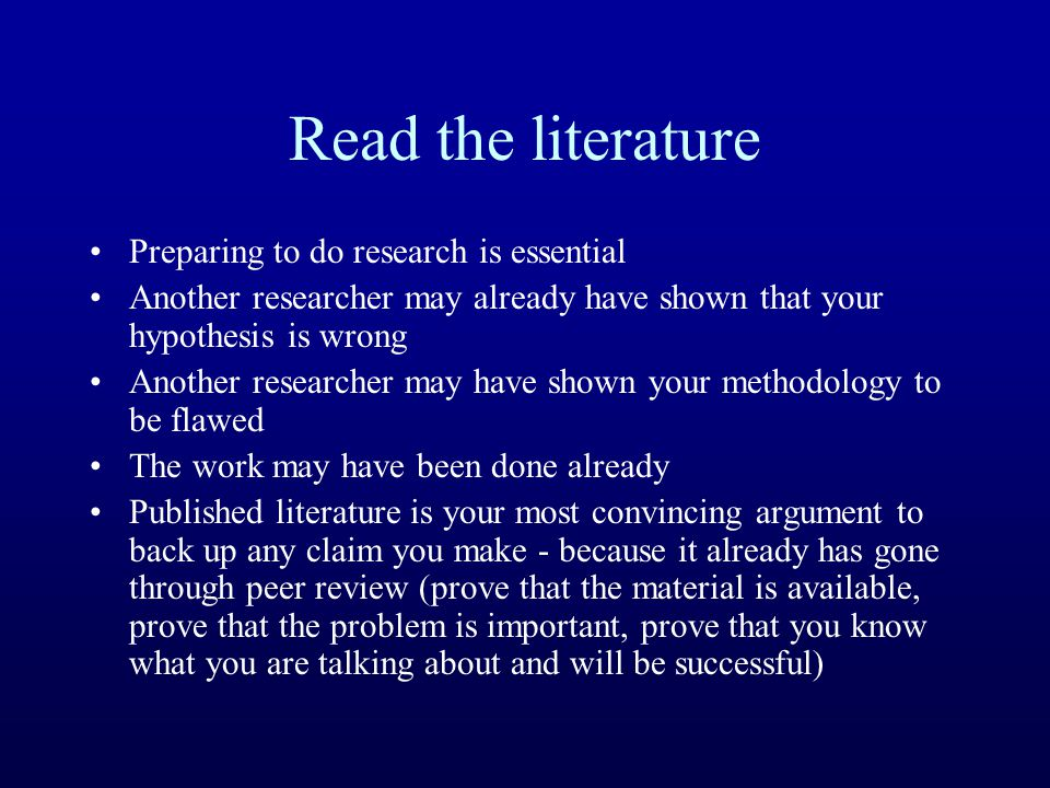 Read the literature Preparing to do research is essential Another researcher may already have shown that your hypothesis is wrong Another researcher m