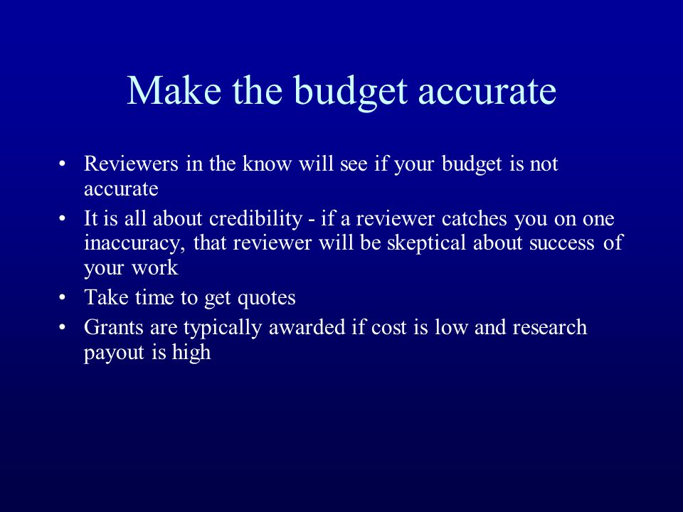 Make the budget accurate Reviewers in the know will see if your budget is not accurate It is all about credibility - if a reviewer catches you on one inaccuracy, that reviewer will be skeptical about success of your work Take time to get quotes Grants are typically awarded if cost is low and research payout is high