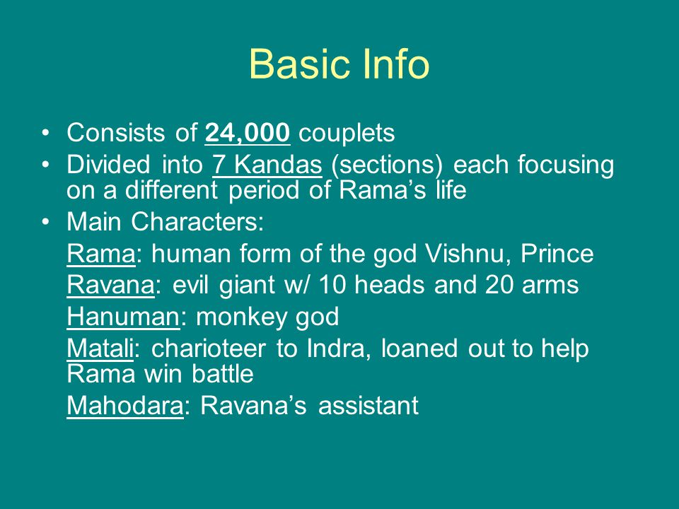 Basic Info Consists of 24,000 couplets Divided into 7 Kandas (sections) each focusing on a different period of Rama's life Main Characters: Rama: human form of the god Vishnu, Prince Ravana: evil giant w/ 10 heads and 20 arms Hanuman: monkey god Matali: charioteer to Indra, loaned out to help Rama win battle Mahodara: Ravana's assistant