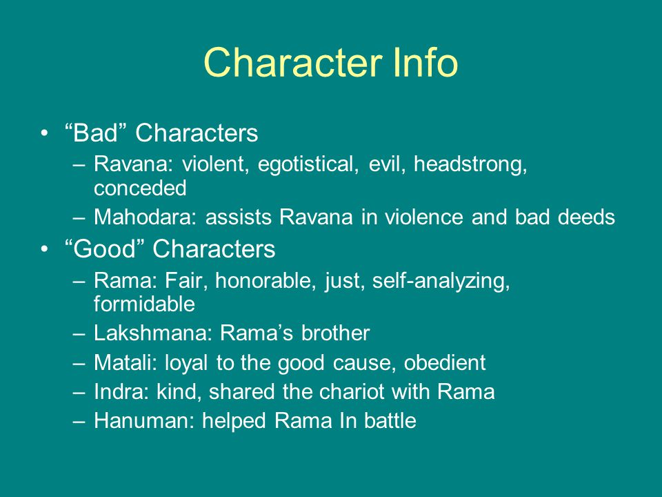 Character Info Bad Characters –Ravana: violent, egotistical, evil, headstrong, conceded –Mahodara: assists Ravana in violence and bad deeds Good Characters –Rama: Fair, honorable, just, self-analyzing, formidable –Lakshmana: Rama's brother –Matali: loyal to the good cause, obedient –Indra: kind, shared the chariot with Rama –Hanuman: helped Rama In battle