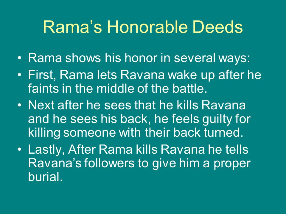 Rama's Honorable Deeds Rama shows his honor in several ways: First, Rama lets Ravana wake up after he faints in the middle of the battle.