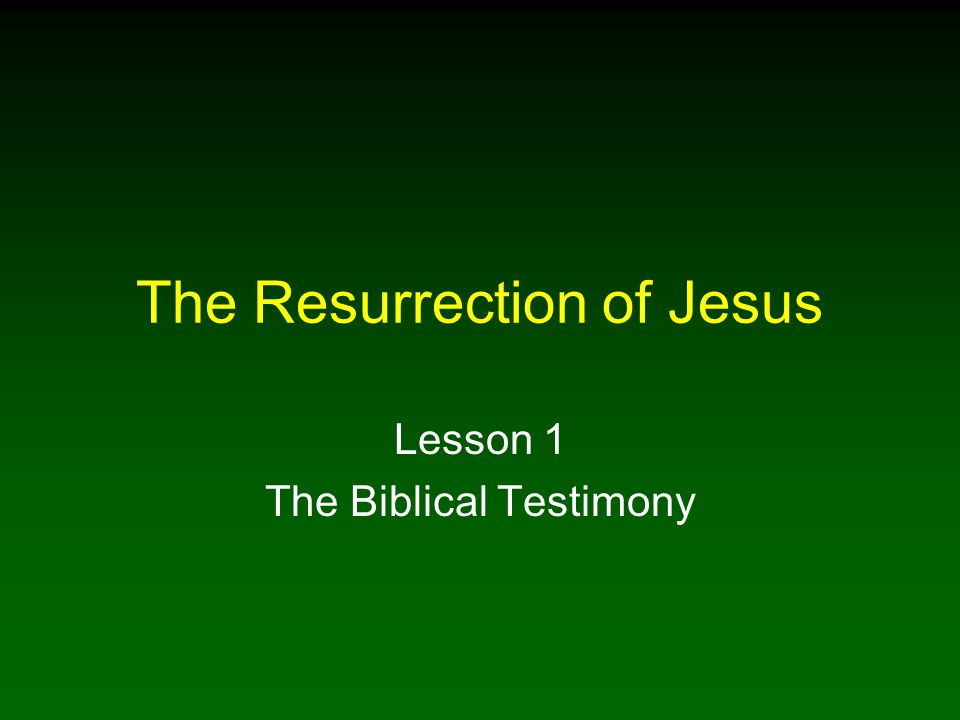 The Resurrection of Jesus Lesson 1 The Biblical Testimony