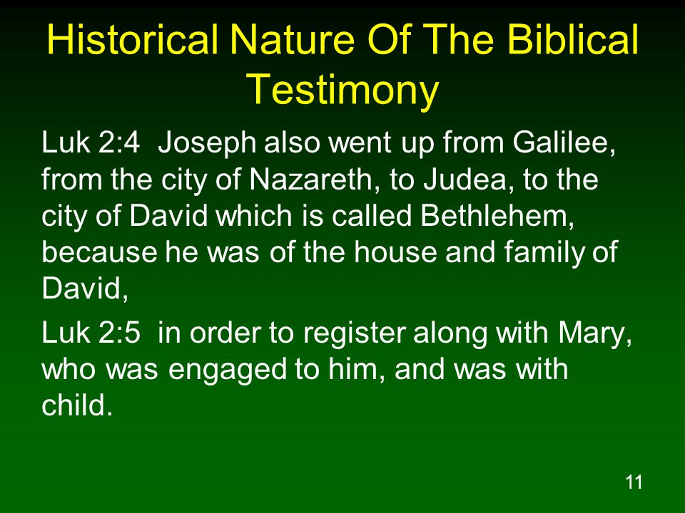 11 Historical Nature Of The Biblical Testimony Luk 2:4 Joseph also went up from Galilee, from the city of Nazareth, to Judea, to the city of David which is called Bethlehem, because he was of the house and family of David, Luk 2:5 in order to register along with Mary, who was engaged to him, and was with child.