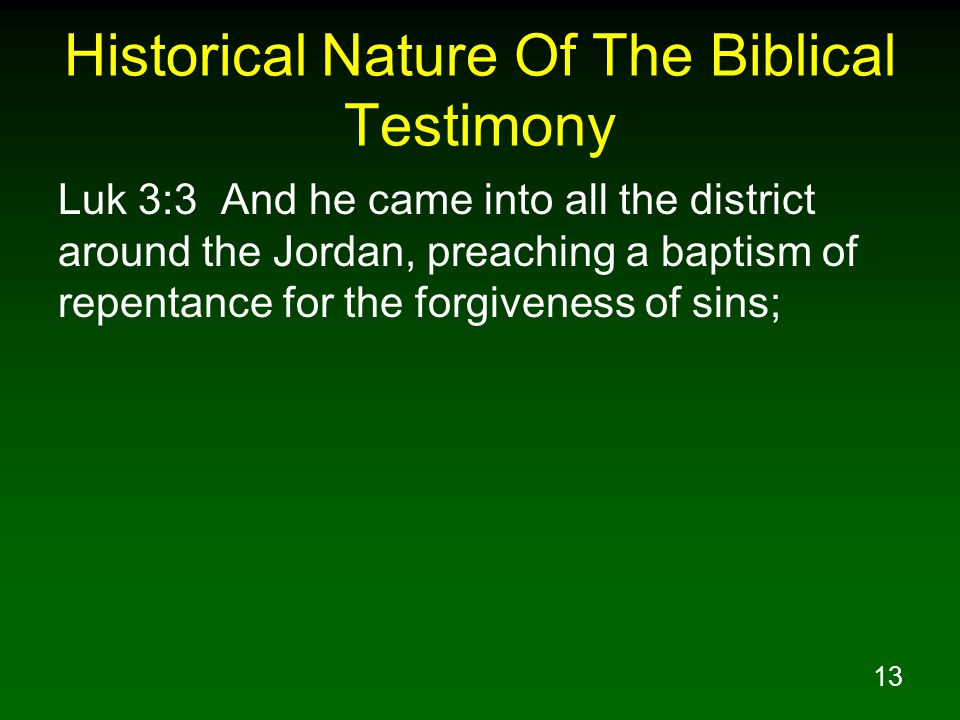 13 Historical Nature Of The Biblical Testimony Luk 3:3 And he came into all the district around the Jordan, preaching a baptism of repentance for the forgiveness of sins;