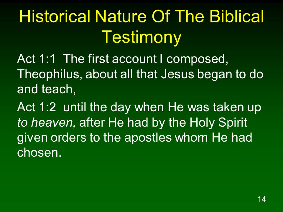 14 Historical Nature Of The Biblical Testimony Act 1:1 The first account I composed, Theophilus, about all that Jesus began to do and teach, Act 1:2 until the day when He was taken up to heaven, after He had by the Holy Spirit given orders to the apostles whom He had chosen.