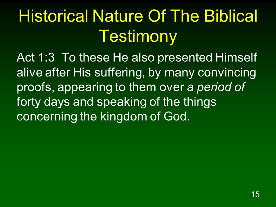 15 Historical Nature Of The Biblical Testimony Act 1:3 To these He also presented Himself alive after His suffering, by many convincing proofs, appearing to them over a period of forty days and speaking of the things concerning the kingdom of God.