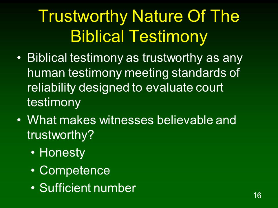 16 Trustworthy Nature Of The Biblical Testimony Biblical testimony as trustworthy as any human testimony meeting standards of reliability designed to evaluate court testimony What makes witnesses believable and trustworthy.