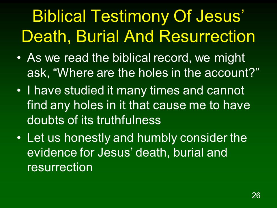 26 Biblical Testimony Of Jesus' Death, Burial And Resurrection As we read the biblical record, we might ask, Where are the holes in the account? I have studied it many times and cannot find any holes in it that cause me to have doubts of its truthfulness Let us honestly and humbly consider the evidence for Jesus' death, burial and resurrection