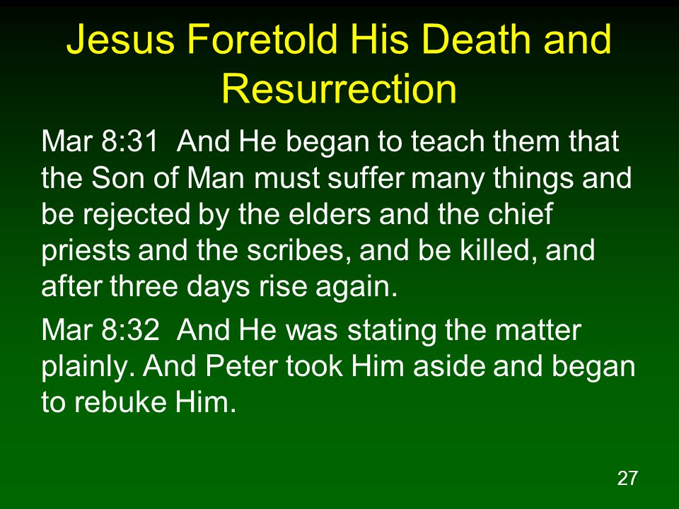 27 Jesus Foretold His Death and Resurrection Mar 8:31 And He began to teach them that the Son of Man must suffer many things and be rejected by the el