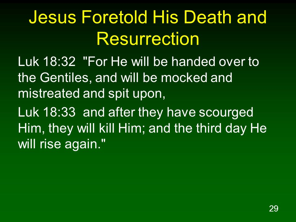 29 Jesus Foretold His Death and Resurrection Luk 18:32 For He will be handed over to the Gentiles, and will be mocked and mistreated and spit upon, Luk 18:33 and after they have scourged Him, they will kill Him; and the third day He will rise again.