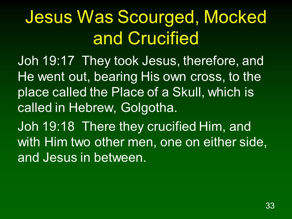 33 Jesus Was Scourged, Mocked and Crucified Joh 19:17 They took Jesus, therefore, and He went out, bearing His own cross, to the place called the Place of a Skull, which is called in Hebrew, Golgotha.
