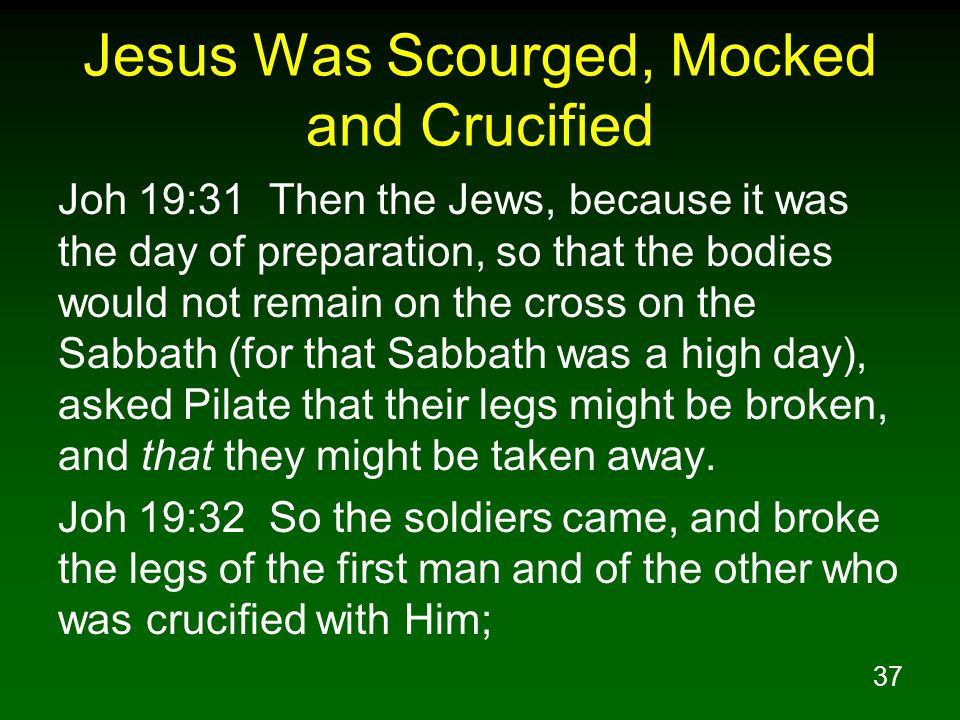 37 Jesus Was Scourged, Mocked and Crucified Joh 19:31 Then the Jews, because it was the day of preparation, so that the bodies would not remain on the cross on the Sabbath (for that Sabbath was a high day), asked Pilate that their legs might be broken, and that they might be taken away.