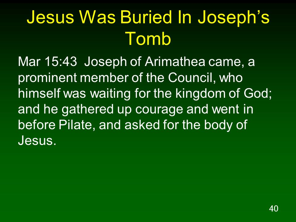 40 Jesus Was Buried In Joseph's Tomb Mar 15:43 Joseph of Arimathea came, a prominent member of the Council, who himself was waiting for the kingdom of