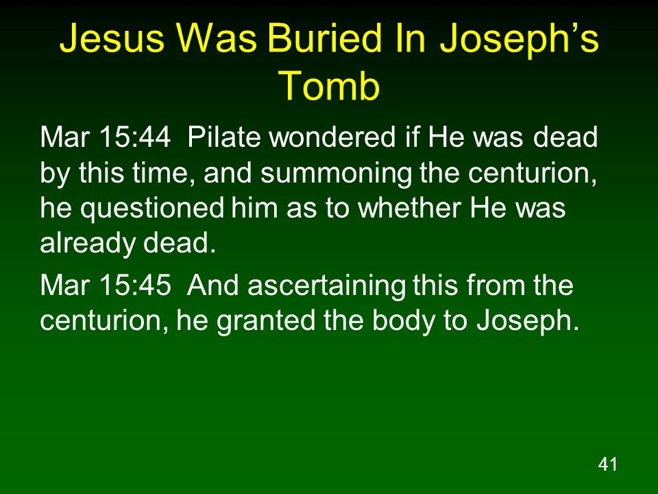 41 Jesus Was Buried In Joseph's Tomb Mar 15:44 Pilate wondered if He was dead by this time, and summoning the centurion, he questioned him as to whether He was already dead.