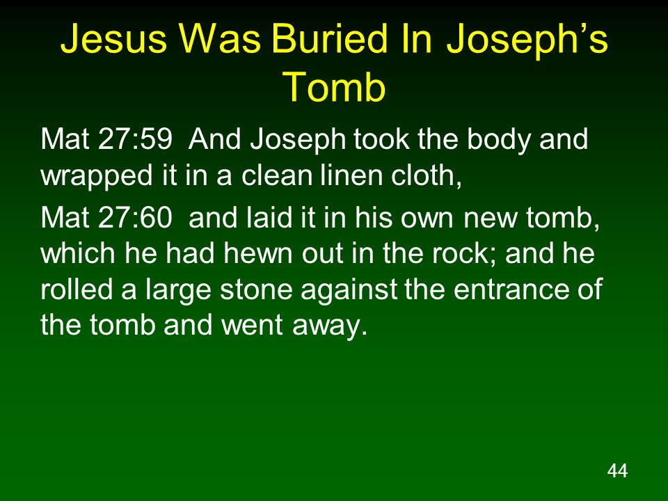 44 Jesus Was Buried In Joseph's Tomb Mat 27:59 And Joseph took the body and wrapped it in a clean linen cloth, Mat 27:60 and laid it in his own new to