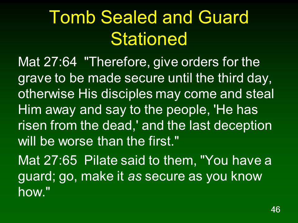 46 Tomb Sealed and Guard Stationed Mat 27:64 Therefore, give orders for the grave to be made secure until the third day, otherwise His disciples may come and steal Him away and say to the people, He has risen from the dead, and the last deception will be worse than the first. Mat 27:65 Pilate said to them, You have a guard; go, make it as secure as you know how.