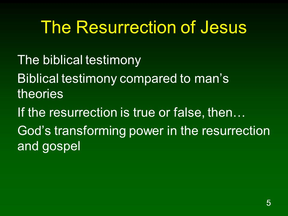 5 The Resurrection of Jesus The biblical testimony Biblical testimony compared to man's theories If the resurrection is true or false, then… God's transforming power in the resurrection and gospel