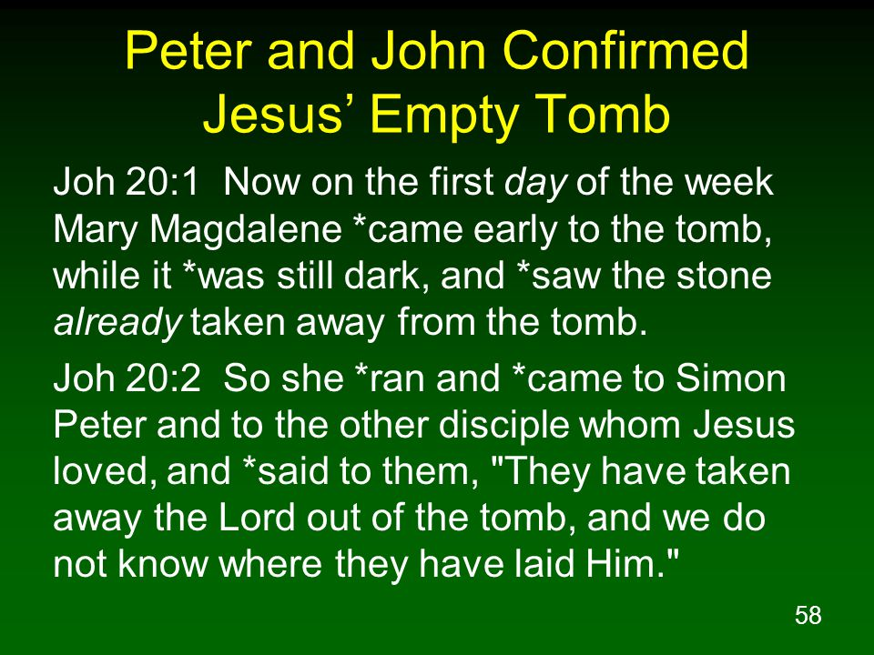58 Peter and John Confirmed Jesus' Empty Tomb Joh 20:1 Now on the first day of the week Mary Magdalene *came early to the tomb, while it *was still dark, and *saw the stone already taken away from the tomb.