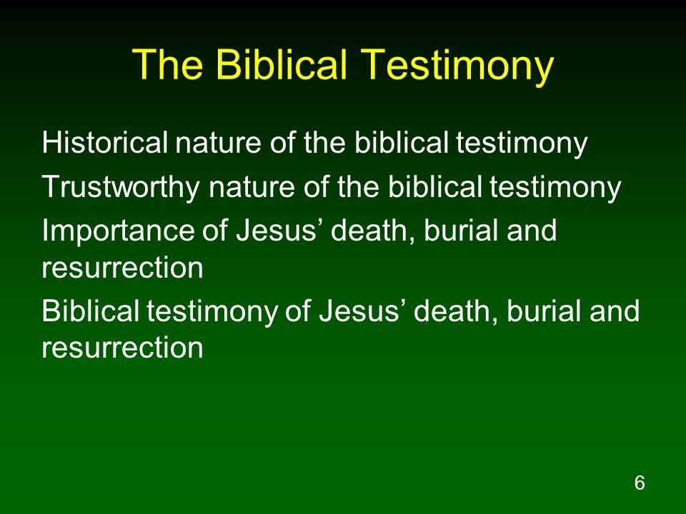 6 The Biblical Testimony Historical nature of the biblical testimony Trustworthy nature of the biblical testimony Importance of Jesus' death, burial and resurrection Biblical testimony of Jesus' death, burial and resurrection
