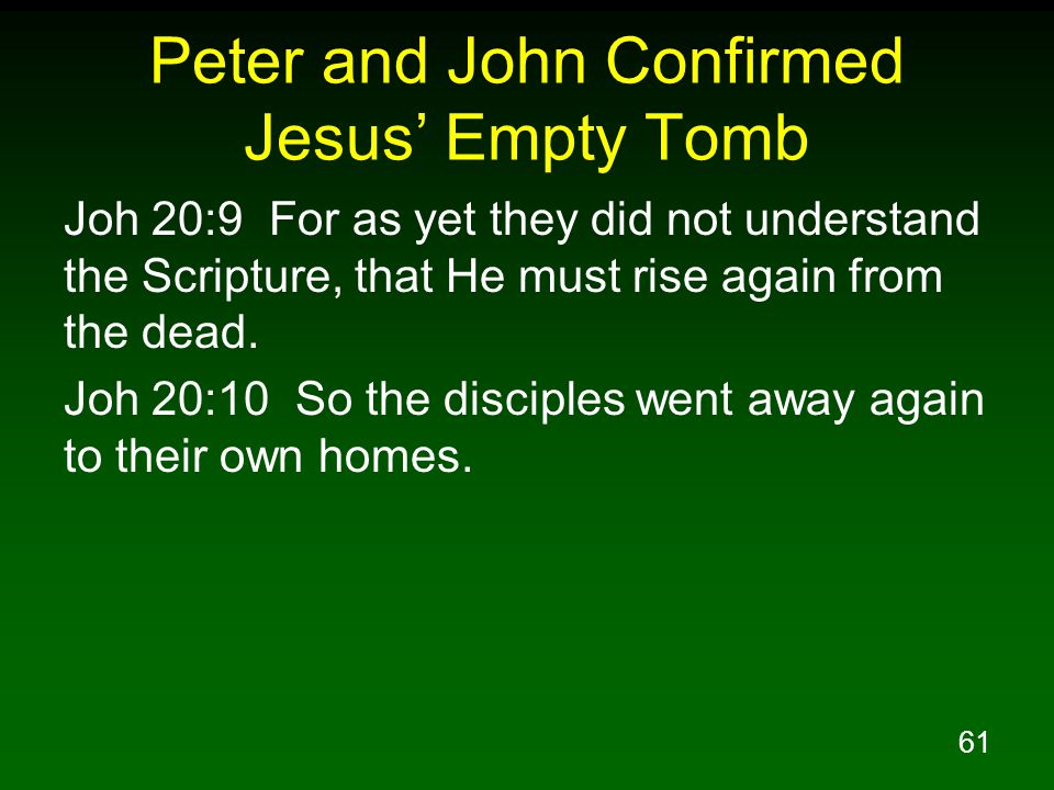 61 Peter and John Confirmed Jesus' Empty Tomb Joh 20:9 For as yet they did not understand the Scripture, that He must rise again from the dead. Joh 20