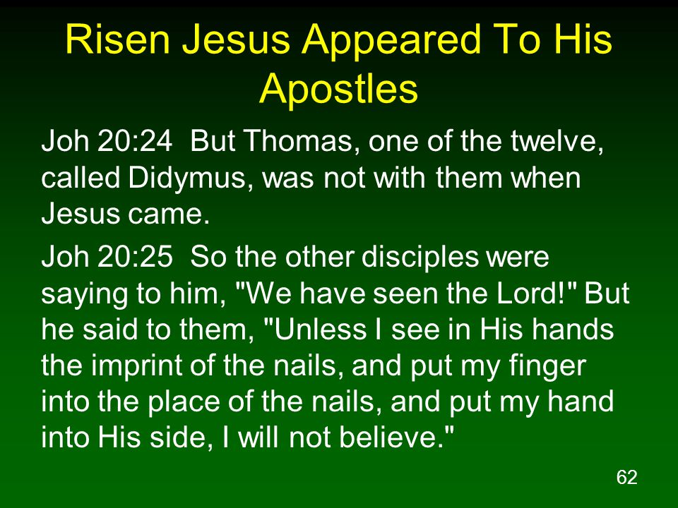 62 Risen Jesus Appeared To His Apostles Joh 20:24 But Thomas, one of the twelve, called Didymus, was not with them when Jesus came.