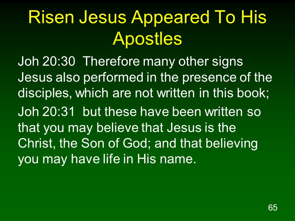 65 Risen Jesus Appeared To His Apostles Joh 20:30 Therefore many other signs Jesus also performed in the presence of the disciples, which are not written in this book; Joh 20:31 but these have been written so that you may believe that Jesus is the Christ, the Son of God; and that believing you may have life in His name.