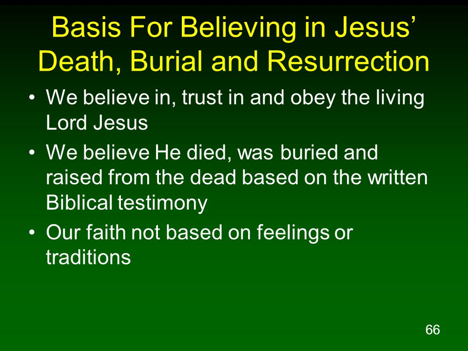 66 Basis For Believing in Jesus' Death, Burial and Resurrection We believe in, trust in and obey the living Lord Jesus We believe He died, was buried and raised from the dead based on the written Biblical testimony Our faith not based on feelings or traditions