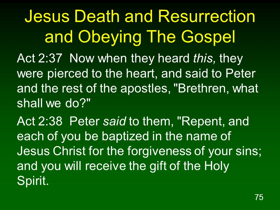 75 Jesus Death and Resurrection and Obeying The Gospel Act 2:37 Now when they heard this, they were pierced to the heart, and said to Peter and the rest of the apostles, Brethren, what shall we do? Act 2:38 Peter said to them, Repent, and each of you be baptized in the name of Jesus Christ for the forgiveness of your sins; and you will receive the gift of the Holy Spirit.