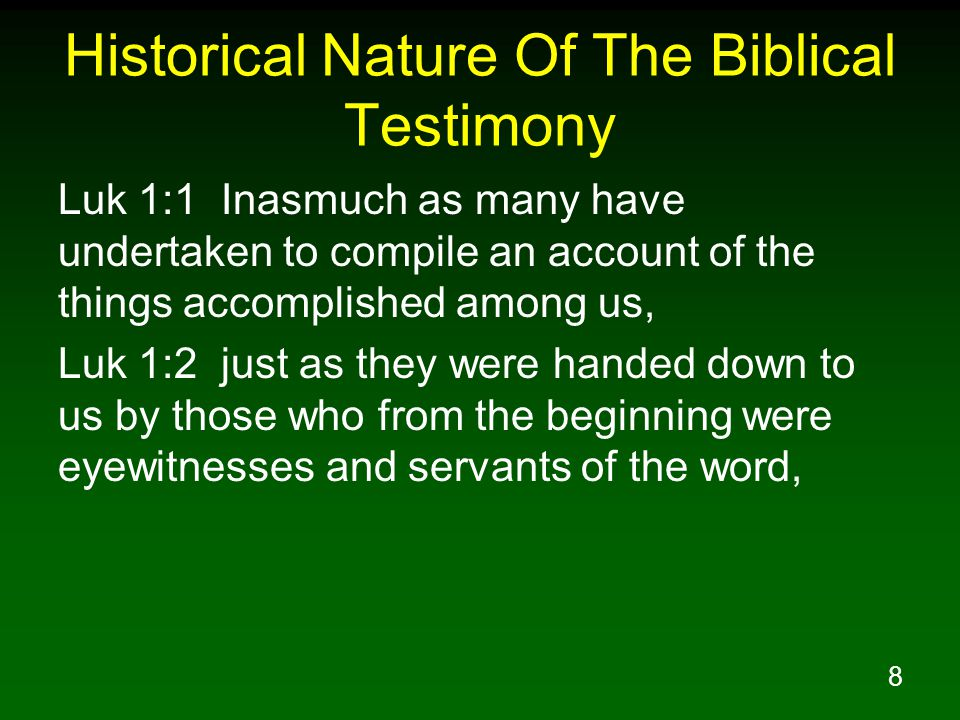 8 Historical Nature Of The Biblical Testimony Luk 1:1 Inasmuch as many have undertaken to compile an account of the things accomplished among us, Luk 1:2 just as they were handed down to us by those who from the beginning were eyewitnesses and servants of the word,