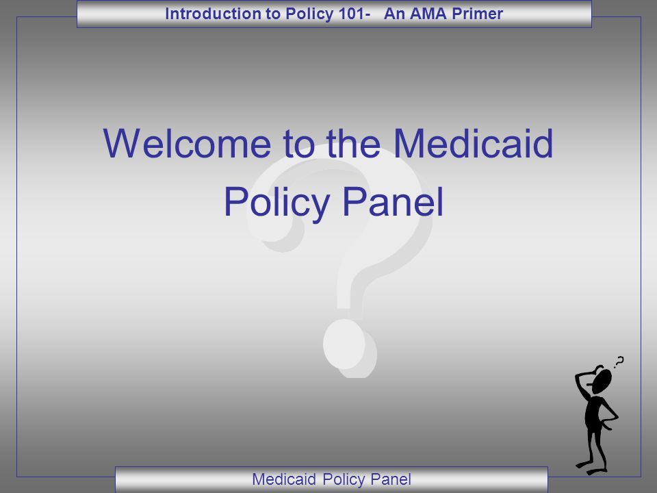 Introduction to Policy 101- An AMA Primer Medicaid Policy Panel Welcome to the Medicaid Policy Panel Adult Medicaid Quiz (or…What you hoped you would never need to know about Adult Medicaid)