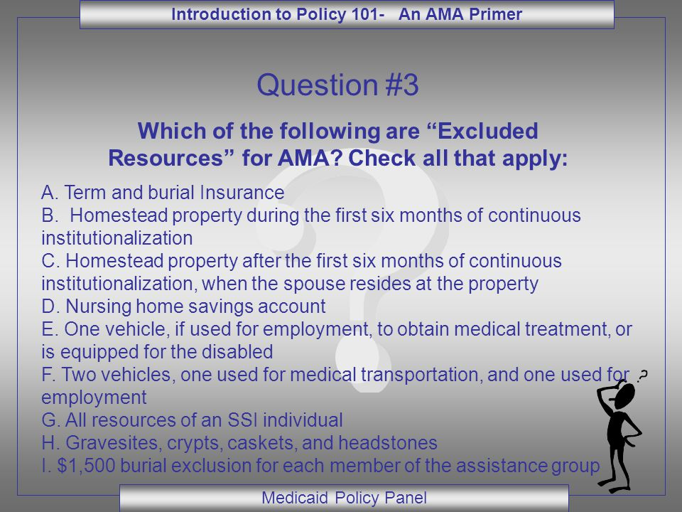 """Introduction to Policy 101- An AMA Primer Medicaid Policy Panel Question #3 Which of the following are """"Excluded Resources"""" for AMA? Check all that ap"""