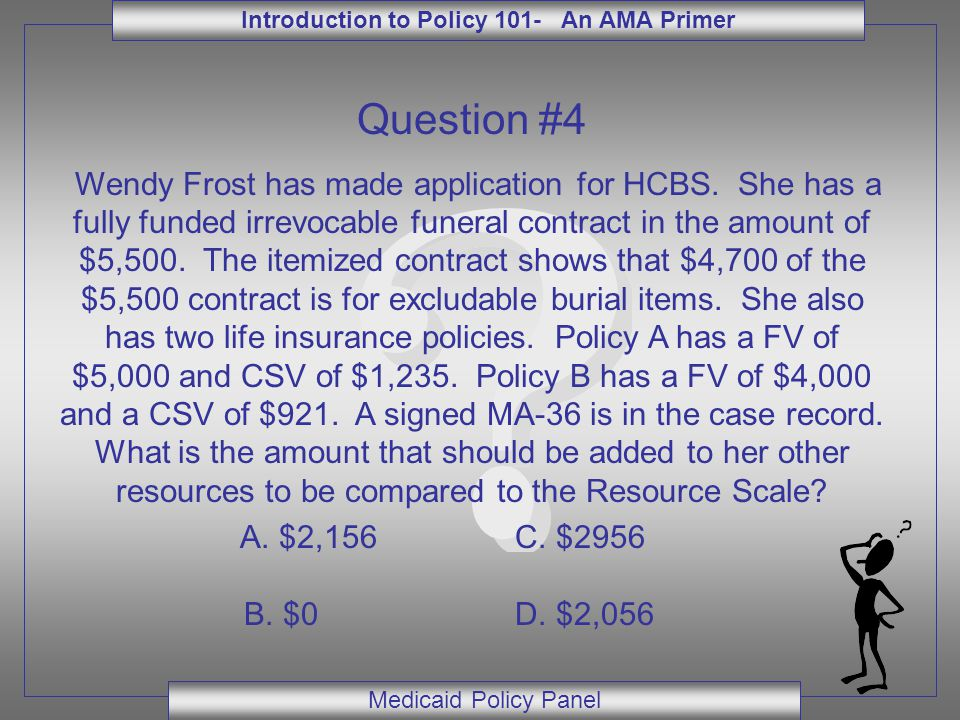 Introduction to Policy 101- An AMA Primer Medicaid Policy Panel Question #4 Wendy Frost has made application for HCBS. She has a fully funded irrevoca