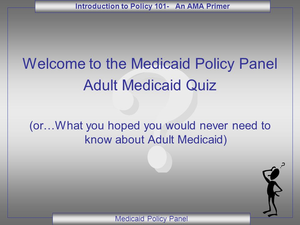 Introduction to Policy 101- An AMA Primer Medicaid Policy Panel Welcome to the Medicaid Policy Panel Adult Medicaid Quiz (or…What you hoped you would