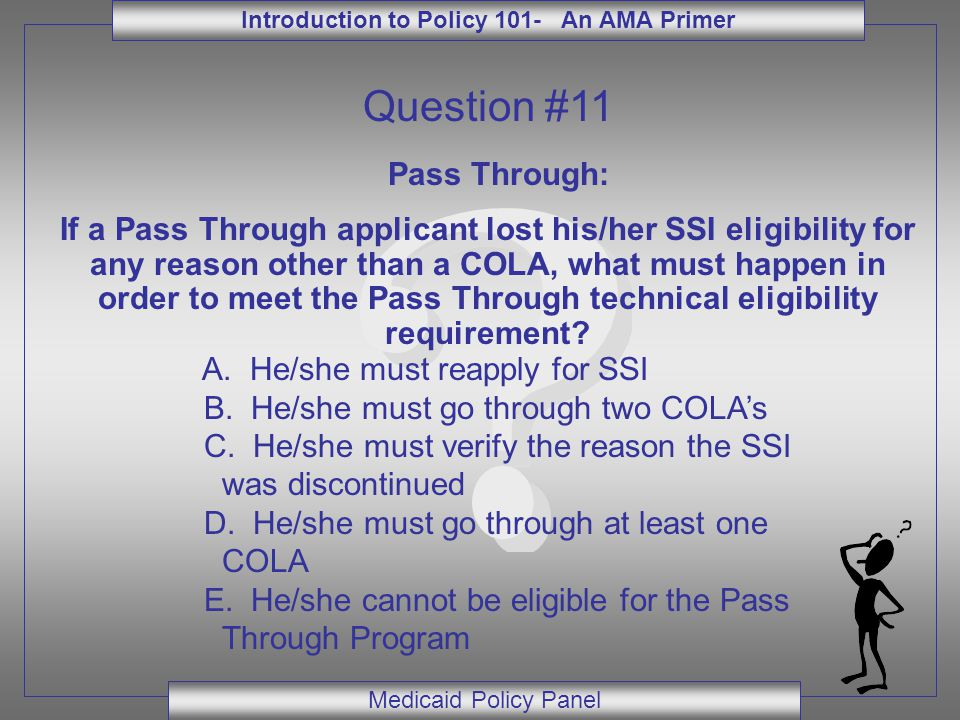 Introduction to Policy 101- An AMA Primer Medicaid Policy Panel Question #11 Pass Through: If a Pass Through applicant lost his/her SSI eligibility fo