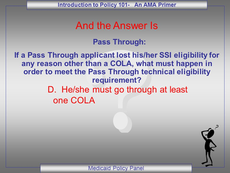 Introduction to Policy 101- An AMA Primer Medicaid Policy Panel And the Answer Is Pass Through: If a Pass Through applicant lost his/her SSI eligibili