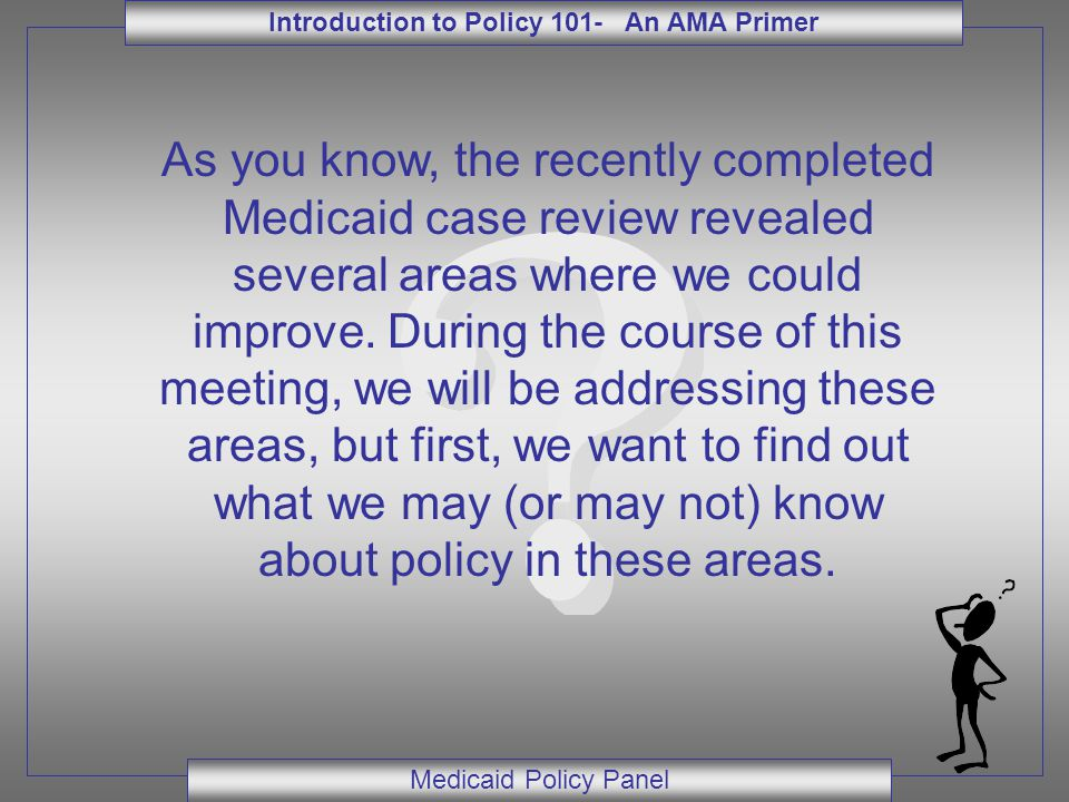 Introduction to Policy 101- An AMA Primer Medicaid Policy Panel As you know, the recently completed Medicaid case review revealed several areas where