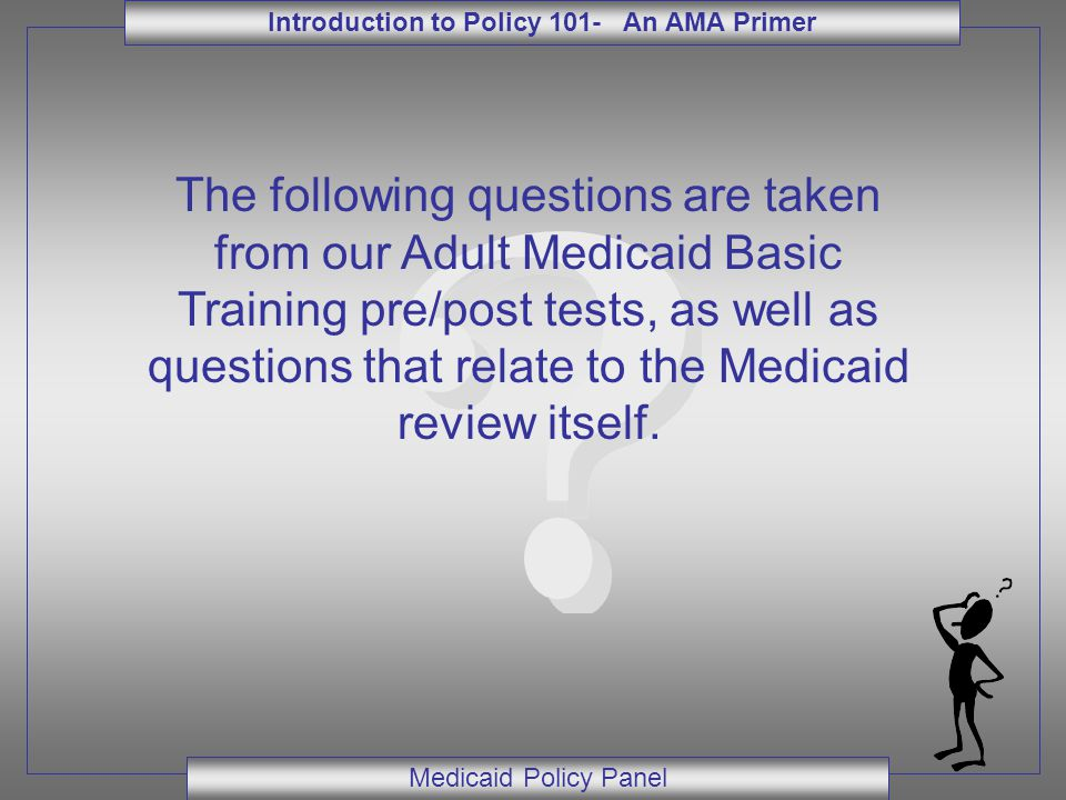Introduction to Policy 101- An AMA Primer Medicaid Policy Panel The following questions are taken from our Adult Medicaid Basic Training pre/post tests, as well as questions that relate to the Medicaid review itself.