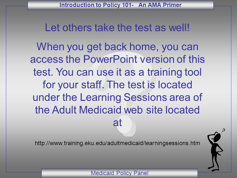 Introduction to Policy 101- An AMA Primer Medicaid Policy Panel Let others take the test as well.